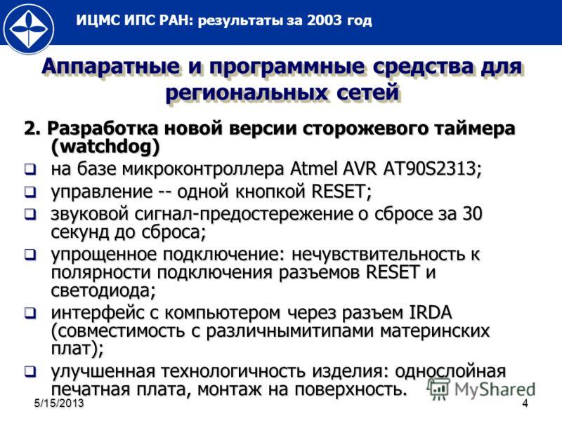 ИЦМС ИПС РАН: результаты за 2003 год 5/15/20134 Аппаратные и программные средства для региональных сетей 2. Разработка новой версии сторожевого таймера (watchdog) на базе микроконтроллера Atmel AVR AT90S2313; на базе микроконтроллера Atmel AVR AT90S2