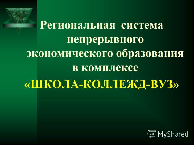 Региональная система непрерывного экономического образования в комплексе «ШКОЛА-КОЛЛЕЖД-ВУЗ»