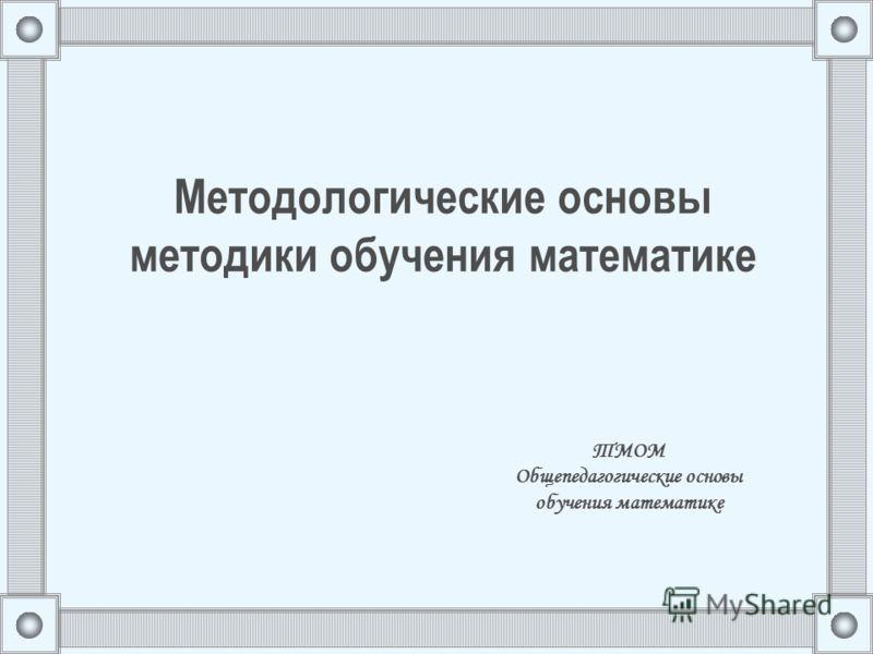 Методологические основы методики обучения математике ТМОМ Общепедагогические основы обучения математике