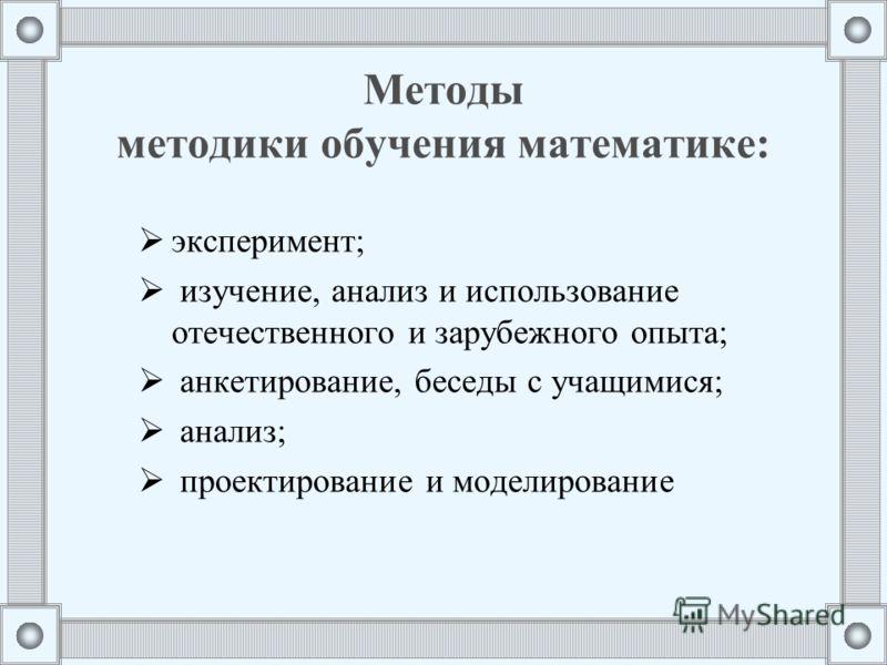 Методы методики обучения математике: эксперимент; изучение, анализ и использование отечественного и зарубежного опыта; анкетирование, беседы с учащимися; анализ; проектирование и моделирование