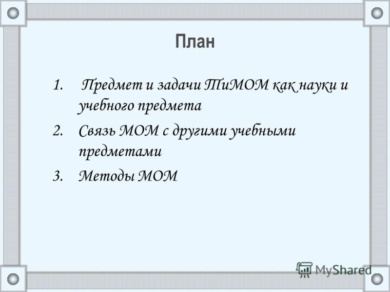 План 1. Предмет и задачи ТиМОМ как науки и учебного предмета 2.Связь МОМ с другими учебными предметами 3.Методы МОМ