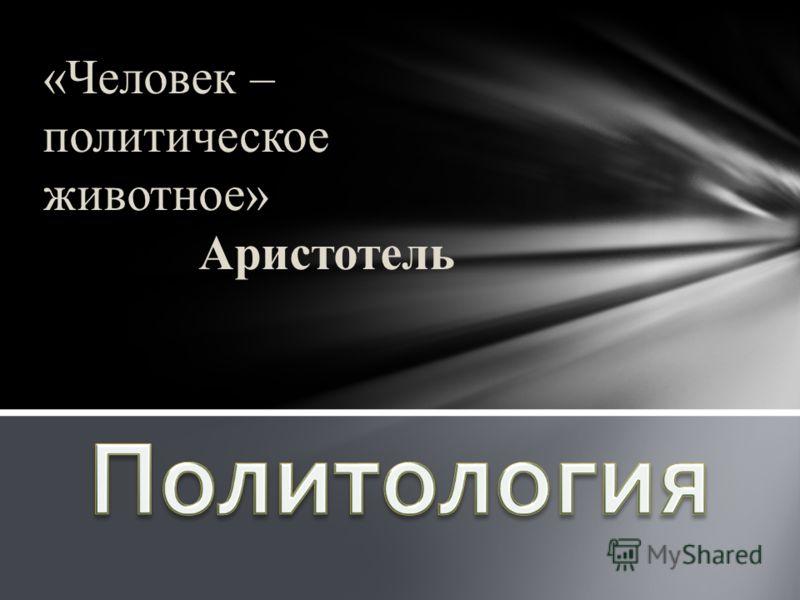 «Человек – политическое животное» Аристотель