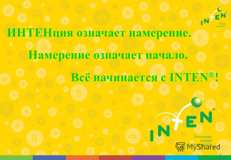 2 ИНТЕНция означает намерение. Намерение означает начало. Всё начинается с INTEN ® !