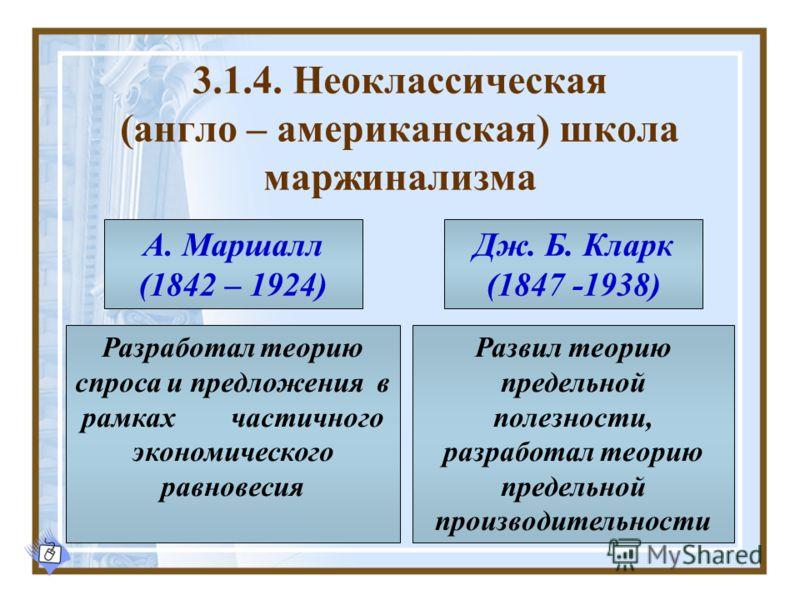 3.1.4. Неоклассическая (англо – американская) школа маржинализма А. Маршалл (1842 – 1924) Дж. Б. Кларк (1847 -1938) Разработал теорию спроса и предложения в рамках частичного экономического равновесия Развил теорию предельной полезности, разработал т
