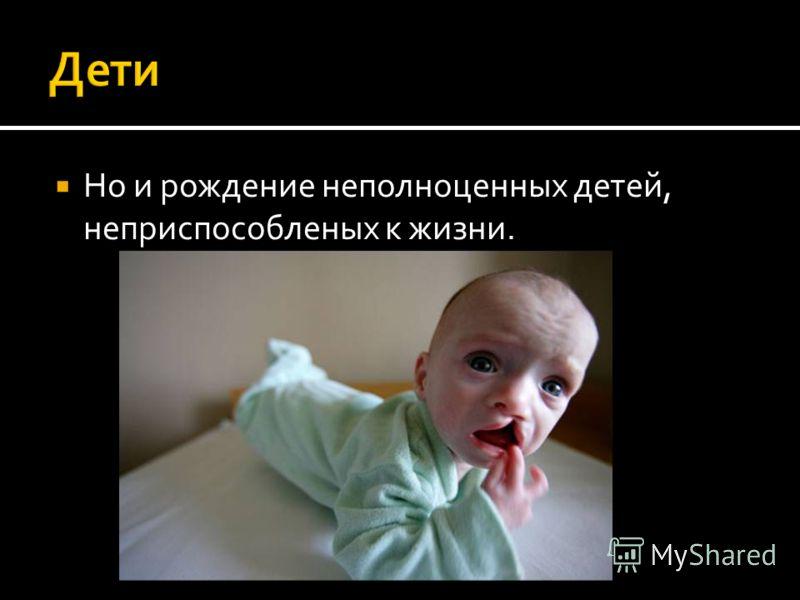Но и рождение неполноценных детей, неприспособленых к жизни.