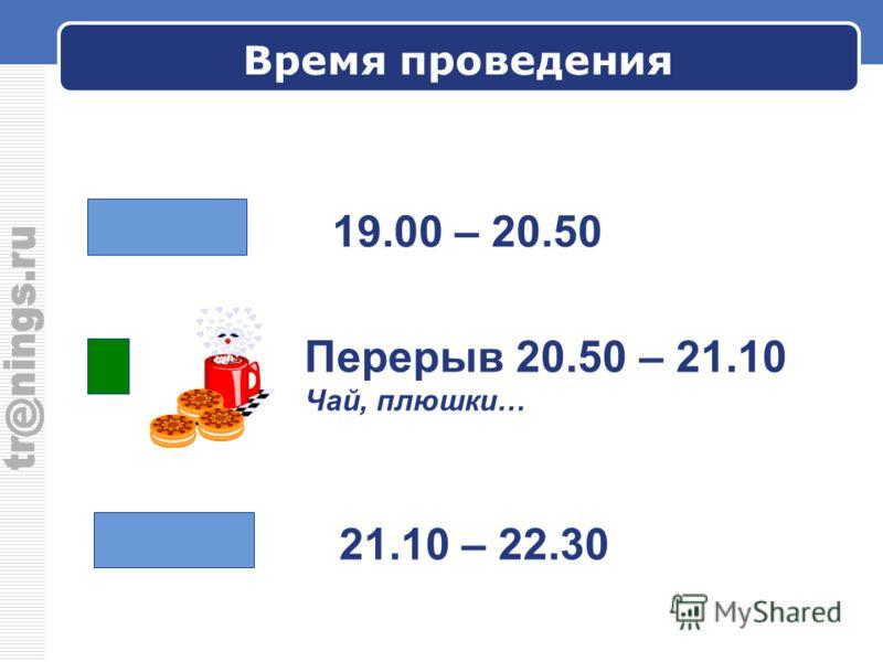 Время проведения 19.00 – 20.50 Перерыв 20.50 – 21.10 Чай, плюшки… 21.10 – 22.30