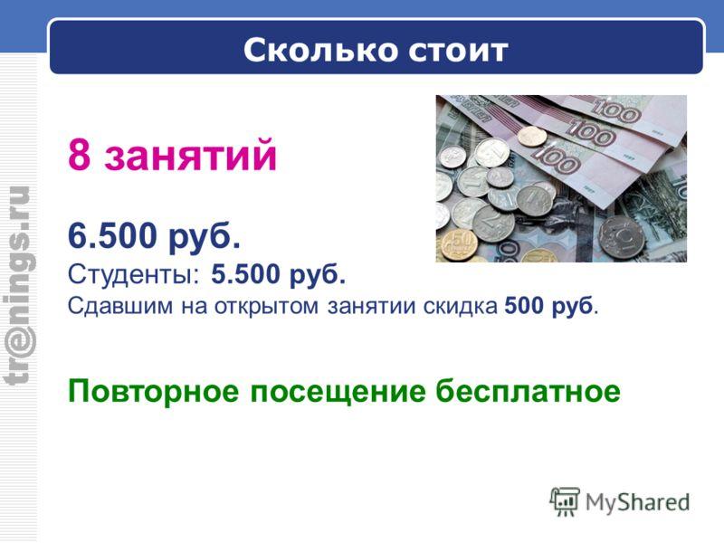 Сколько стоит 6.500 руб. Студенты: 5.500 руб. Сдавшим на открытом занятии скидка 500 руб. Повторное посещение бесплатное 8 занятий