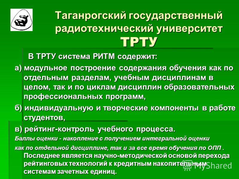 Таганрогский государственный радиотехнический университет ТРТУ В ТРТУ система РИТМ содержит: В ТРТУ система РИТМ содержит: а) модульное построение содержания обучения как по отдельным разделам, учебным дисциплинам в целом, так и по циклам дисциплин о