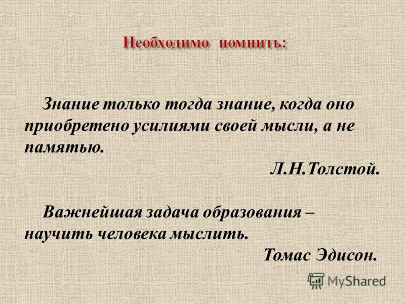 Знание только тогда знание, когда оно приобретено усилиями своей мысли, а не памятью. Л. Н. Толстой. Важнейшая задача образования – научить человека мыслить. Томас Эдисон.