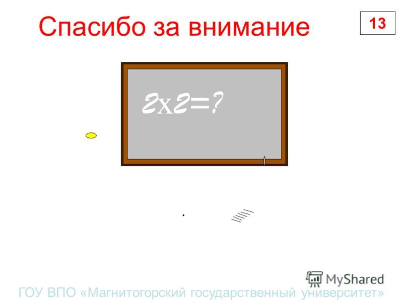 Спасибо за внимание 13 ГОУ ВПО «Магнитогорский государственный университет» 2 х 2=?