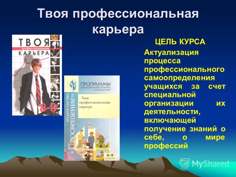 Твоя профессиональная карьера ЦЕЛЬ КУРСА Актуализация процесса профессионального самоопределения учащихся за счет специальной организации их деятельности, включающей получение знаний о себе, о мире профессий