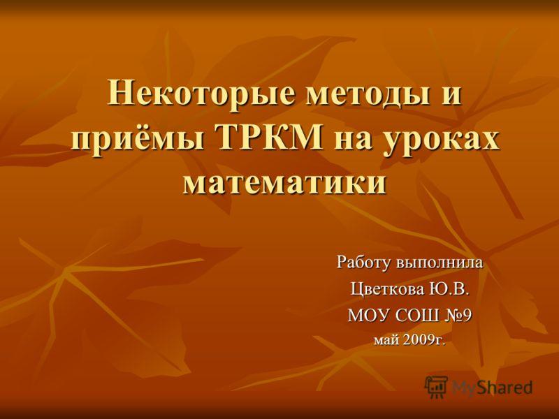 Некоторые методы и приёмы ТРКМ на уроках математики Работу выполнила Цветкова Ю.В. МОУ СОШ 9 май 2009г.