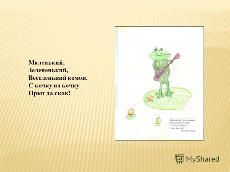 Маленький, Зелененький, Веселенький комок. С кочку на кочку Прыг да скок!
