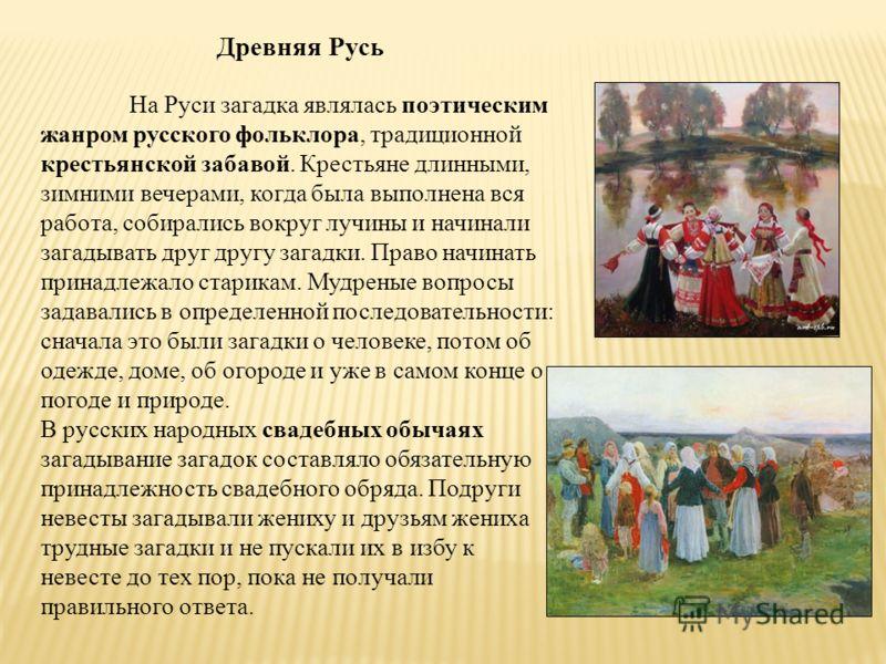 Древняя Русь На Руси загадка являлась поэтическим жанром русского фольклора, традиционной крестьянской забавой. Крестьяне длинными, зимними вечерами, когда была выполнена вся работа, собирались вокруг лучины и начинали загадывать друг другу загадки.