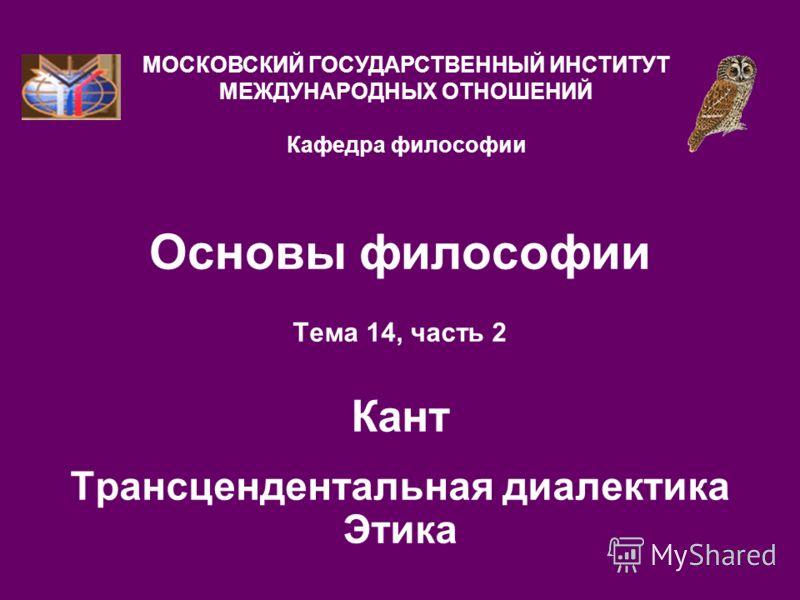 Основы философии Тема 14, часть 2 Кант Трансцендентальная диалектика Этика МОСКОВСКИЙ ГОСУДАРСТВЕННЫЙ ИНСТИТУТ МЕЖДУНАРОДНЫХ ОТНОШЕНИЙ Кафедра философии