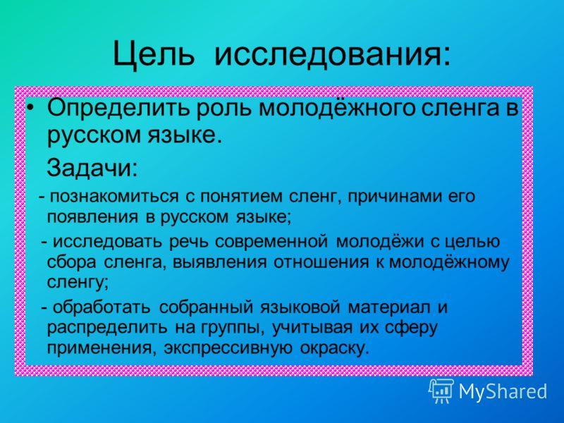 Цель исследования: Определить роль молодёжного сленга в русском языке. Задачи: - познакомиться с понятием сленг, причинами его появления в русском языке; - исследовать речь современной молодёжи с целью сбора сленга, выявления отношения к молодёжному