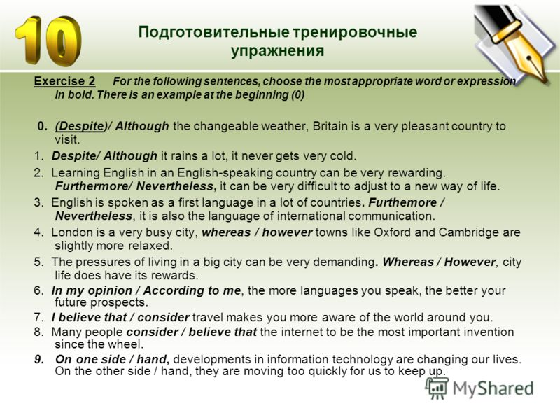 Подготовительные тренировочные упражнения Exercise 2 For the following sentences, choose the most appropriate word or expression in bold. There is an example at the beginning (0) 0. (Despite)/ Although the changeable weather, Britain is a very pleasa