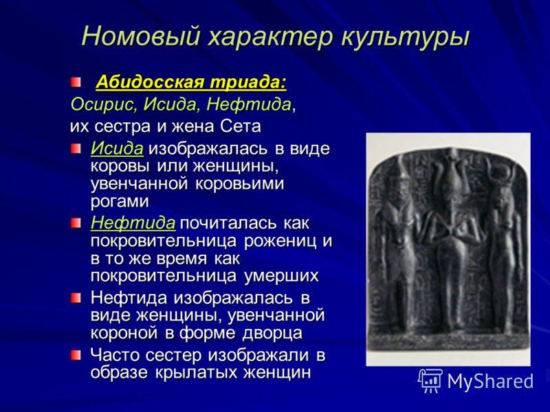 Номовый характер культуры Абидосская триада: Абидосская триада: Осирис, Исида, Нефтида, их сестра и жена Сета Исида изображалась в виде коровы или женщины, увенчанной коровьими рогами Нефтида почиталась как покровительница рожениц и в то же время как