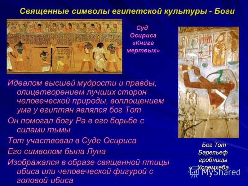 Священные символы египетской культуры - Боги Идеалом высшей мудрости и правды, олицетворением лучших сторон человеческой природы, воплощением ума у египтян являлся бог Тот Он помогал богу Ра в его борьбе с силами тьмы Тот участвовал в Суде Осириса Ег