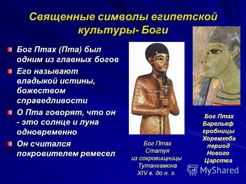Священные символы египетской культуры- Боги Бог Птах (Пта) был одним из главных богов Его называют владыкой истины, божеством справедливости О Пта говорят, что он - это солнце и луна одновременно Он считался покровителем ремесел Бог Птах Барельеф гро