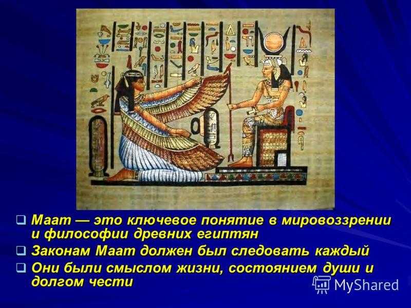 Маат это ключевое понятие в мировоззрении и философии древних египтян Маат это ключевое понятие в мировоззрении и философии древних египтян Законам Маат должен был следовать каждый Законам Маат должен был следовать каждый Они были смыслом жизни, сост