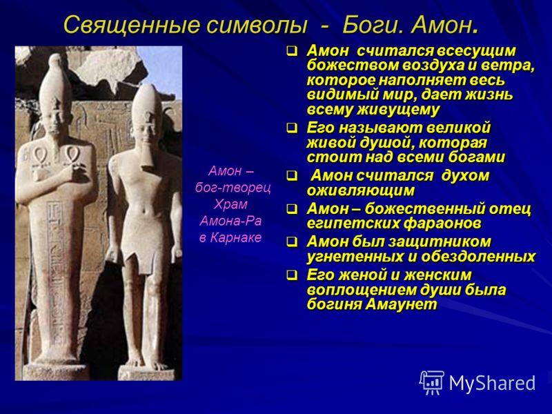 Священные символы - Боги. Амон. Амон считался всесущим божеством воздуха и ветра, которое наполняет весь видимый мир, дает жизнь всему живущему Амон считался всесущим божеством воздуха и ветра, которое наполняет весь видимый мир, дает жизнь всему жив