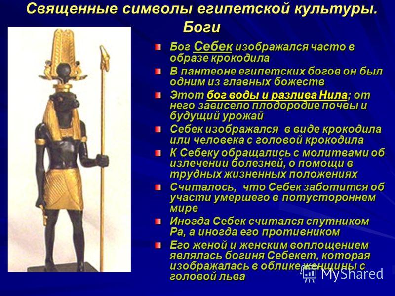 Священные символы египетской культуры. Боги Бог Себек изображался часто в образе крокодила В пантеоне египетских богов он был одним из главных божеств Этот бог воды и разлива Нила; от него зависело плодородие почвы и будущий урожай Себек изображался