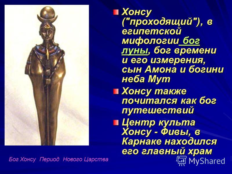 Хонсу (проходящий), в египетской мифологии бог луны, бог времени и его измерения, сын Амона и богини неба Мут Хонсу также почитался как бог путешествий Центр культа Хонсу - Фивы, в Карнаке находился его главный храм Бог Хонсу Период Нового Царства