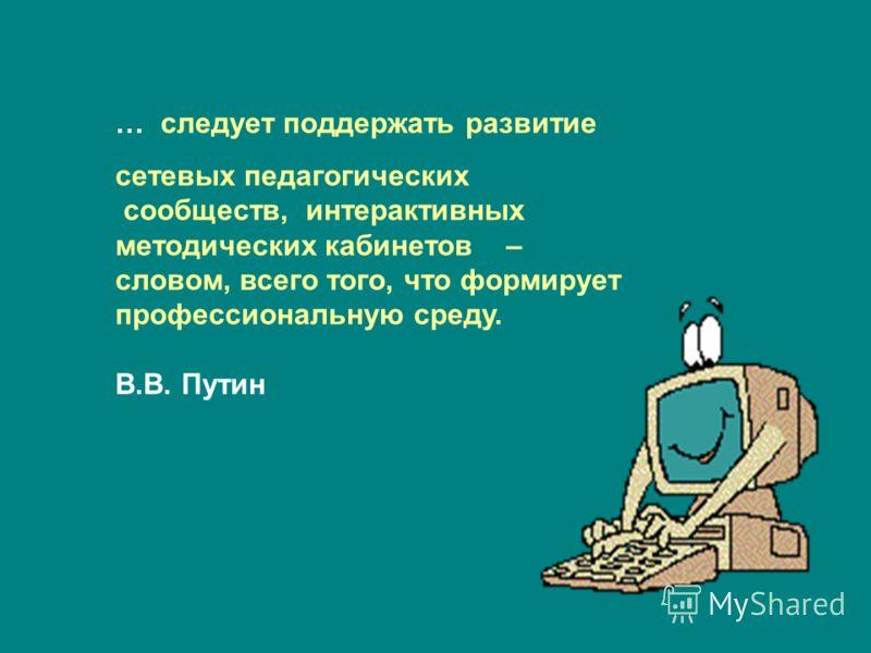 … следует поддержать развитие сетевых педагогических сообществ, интерактивных методических кабинетов – словом, всего того, что формирует профессиональную среду. В.В. Путин