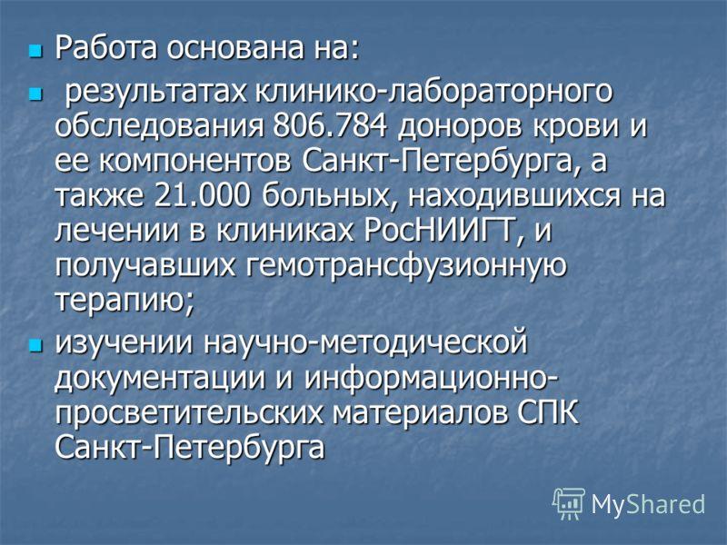 Работа основана на: Работа основана на: результатах клинико-лабораторного обследования 806.784 доноров крови и ее компонентов Санкт-Петербурга, а также 21.000 больных, находившихся на лечении в клиниках РосНИИГТ, и получавших гемотрансфузионную терап