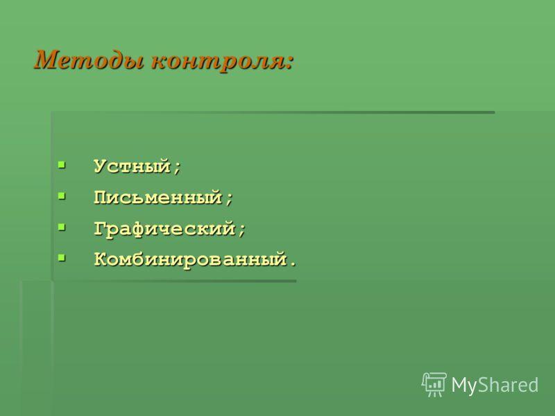 Методы контроля: Устный; Устный; Письменный; Письменный; Графический; Графический; Комбинированный. Комбинированный.