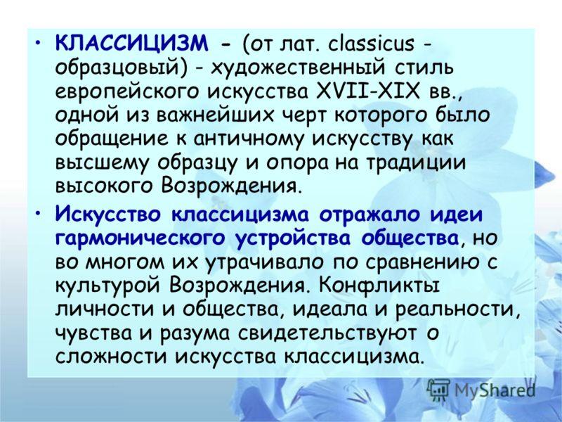 КЛАССИЦИЗМ - (от лат. classicus - образцовый) - художественный стиль европейского искусства XVII-XIX вв., одной из важнейших черт которого было обращение к античному искусству как высшему образцу и опора на традиции высокого Возрождения. Искусство кл