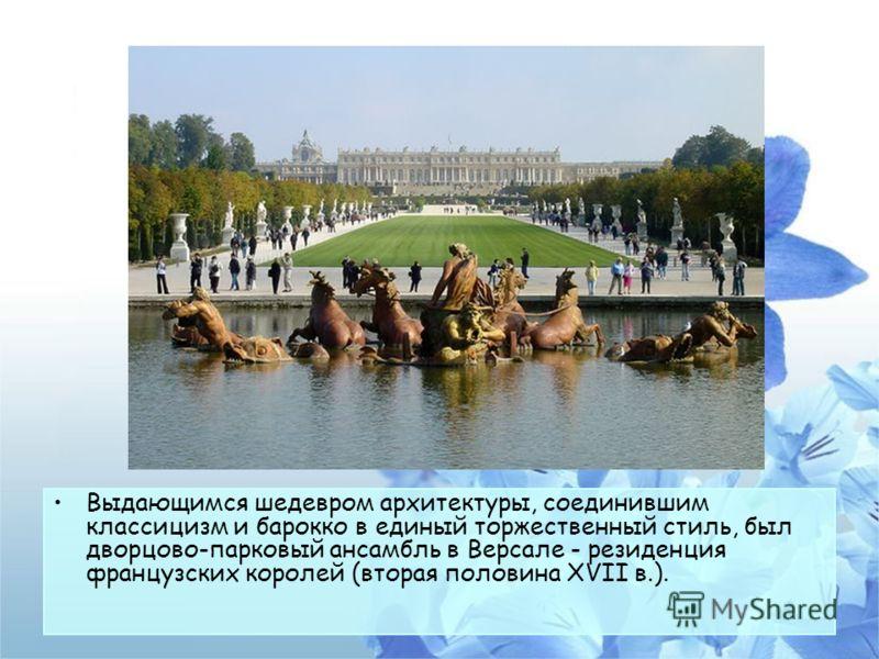 Выдающимся шедевром архитектуры, соединившим классицизм и барокко в единый торжественный стиль, был дворцово-парковый ансамбль в Версале - резиденция французских королей (вторая половина XVII в.).