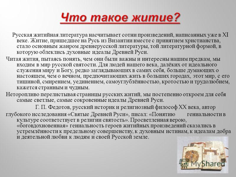 Русская житийная литература насчитывает сотни произведений, написанных уже в XI веке. Житие, пришедшее на Русь из Византии вместе с принятием христианства, стало основным жанром древнерусской литературы, той литературной формой, в которую облеклись д