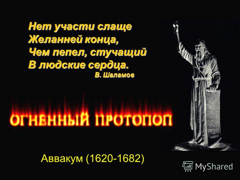 Аввакум (1620-1682) Нет участи слаще Желанней конца, Чем пепел, стучащий В людские сердца. В. Шаламов В. Шаламов