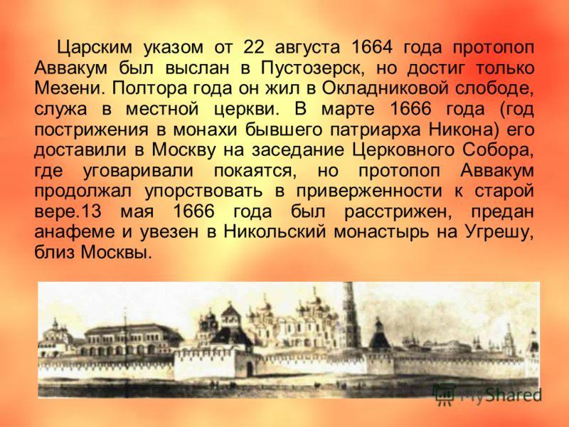 Царским указом от 22 августа 1664 года протопоп Аввакум был выслан в Пустозерск, но достиг только Мезени. Полтора года он жил в Окладниковой слободе, служа в местной церкви. В марте 1666 года (год пострижения в монахи бывшего патриарха Никона) его до