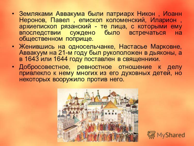 Земляками Аввакума были патриарх Никон, Иоанн Неронов, Павел, епископ коломенский, Иларион, архиепископ рязанский - те лица, с которыми ему впоследствии суждено было встречаться на общественном поприще. Женившись на односельчанке, Настасье Марковне,