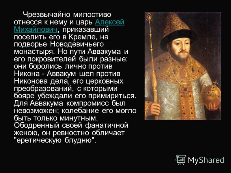 Чрезвычайно милостиво отнесся к нему и царь Алексей Михайлович, приказавший поселить его в Кремле, на подворье Новодевичьего монастыря. Но пути Аввакума и его покровителей были разные: они боролись лично против Никона - Аввакум шел против Никонова де