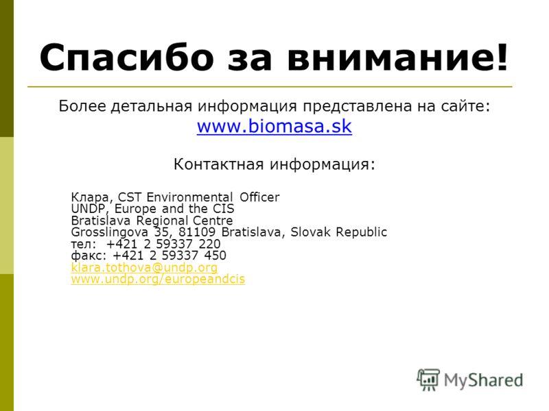 Спасибо за внимание! Более детальная информация представлена на сайте: www.biomasa.sk Контактная информация: Клара, CST Environmental Officer UNDP, Europe and the CIS Bratislava Regional Centre Grosslingova 35, 81109 Bratislava, Slovak Republic тел: