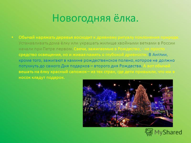 Новогодняя ёлка. Обычай наряжать деревья восходит к древнему ритуалу поклонения природе. Устанавливать дома ёлку или украшать жилище хвойными ветками в России начали при Петре первом. Свечи, зажигаемые в Рождество, - не просто средство освещения, но