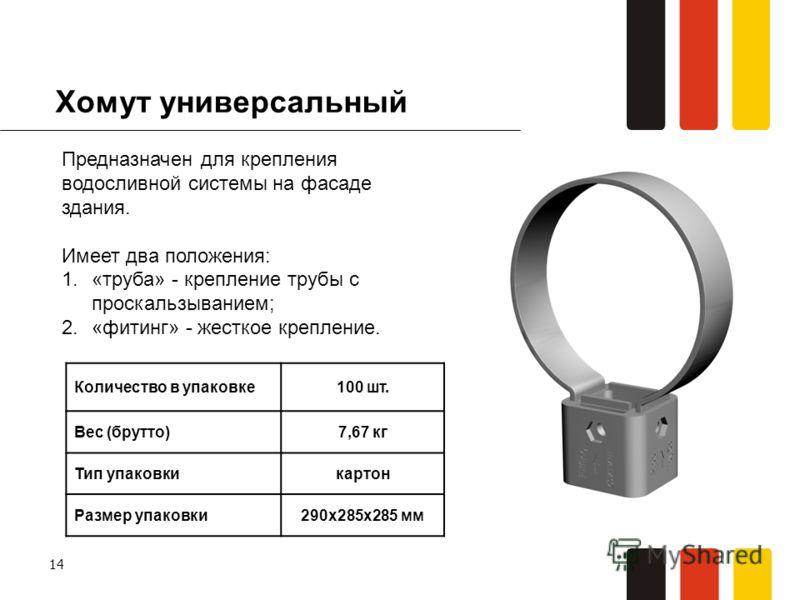 14 Хомут универсальный Предназначен для крепления водосливной системы на фасаде здания. Имеет два положения: 1.«труба» - крепление трубы с проскальзыванием; 2.«фитинг» - жесткое крепление. Количество в упаковке100 шт. Вес (брутто)7,67 кг Тип упаковки