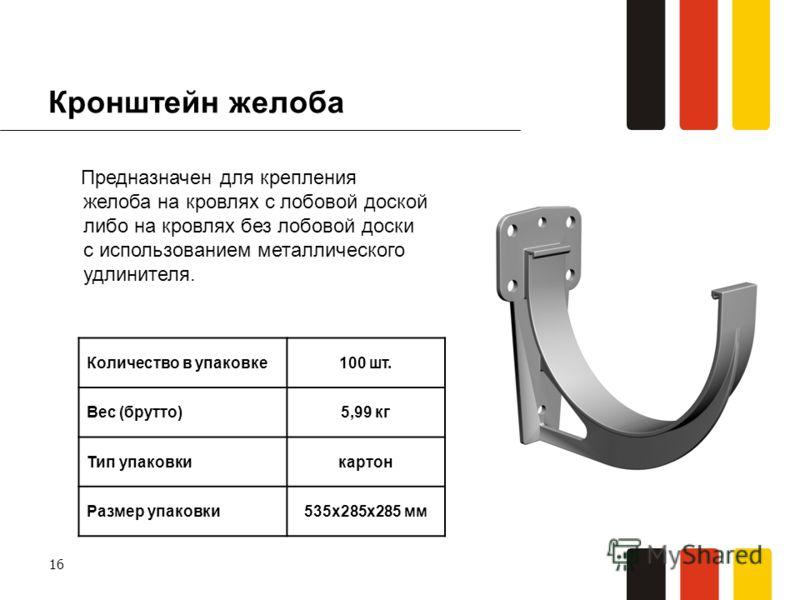 16 Кронштейн желоба Предназначен для крепления желоба на кровлях с лобовой доской либо на кровлях без лобовой доски с использованием металлического удлинителя. Количество в упаковке100 шт. Вес (брутто)5,99 кг Тип упаковкикартон Размер упаковки535х285