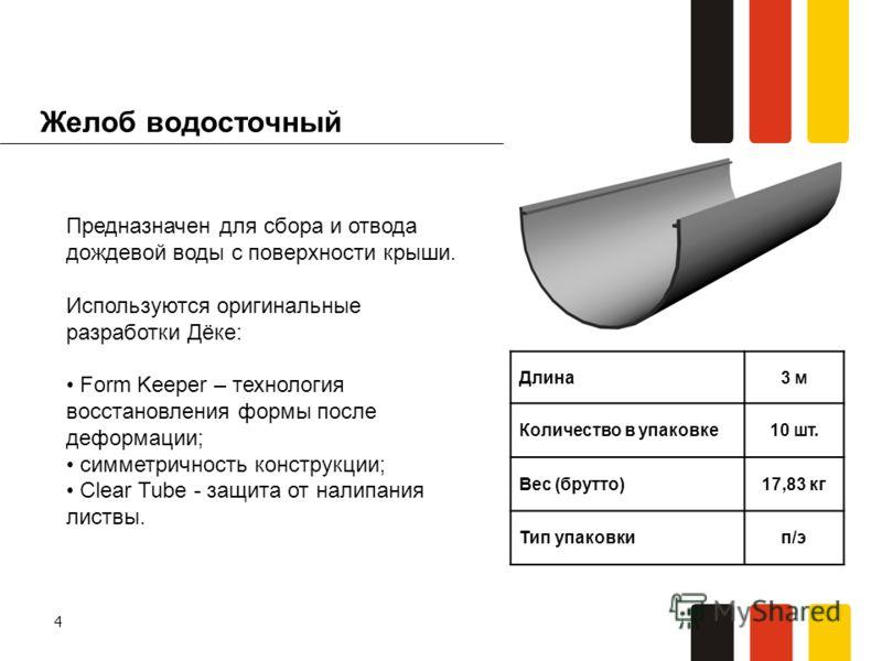 4 Желоб водосточный Длина3 м Количество в упаковке10 шт. Вес (брутто)17,83 кг Тип упаковкип/э Предназначен для сбора и отвода дождевой воды с поверхности крыши. Используются оригинальные разработки Дёке: Form Keeper – технология восстановления формы