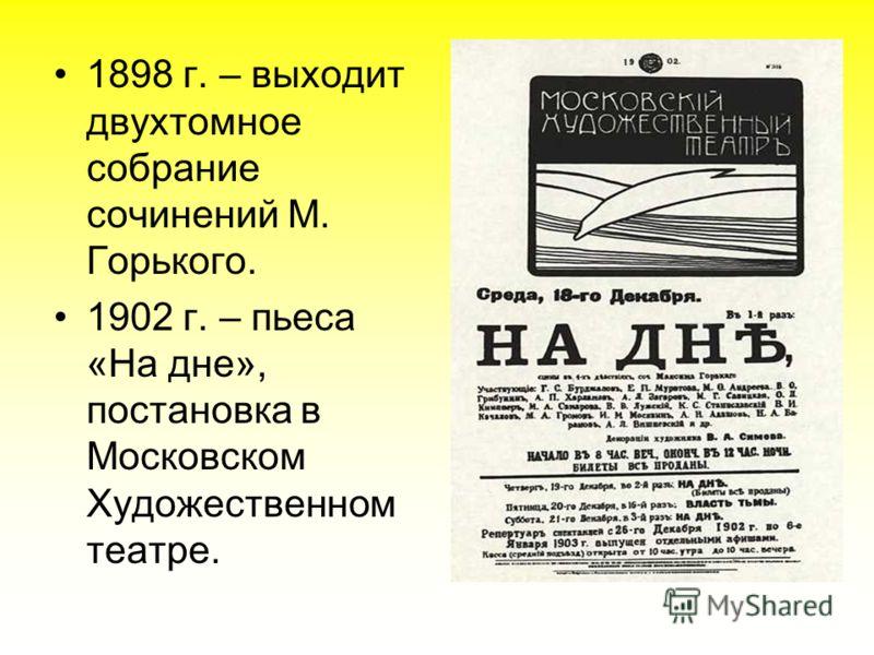 1898 г. – выходит двухтомное собрание сочинений М. Горького. 1902 г. – пьеса «На дне», постановка в Московском Художественном театре.