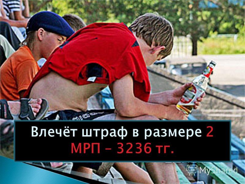 Влечёт штраф в размере 2 МРП – 3236 тг.