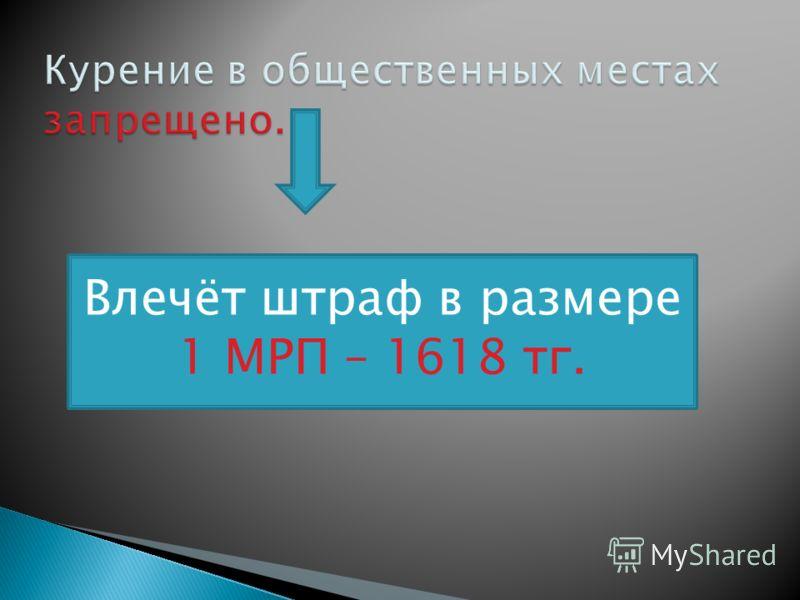 Влечёт штраф в размере 1 МРП – 1618 тг.