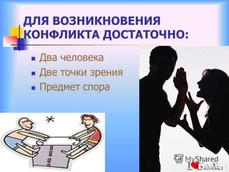 ДЛЯ ВОЗНИКНОВЕНИЯ КОНФЛИКТА ДОСТАТОЧНО: Два человека Две точки зрения Предмет спора