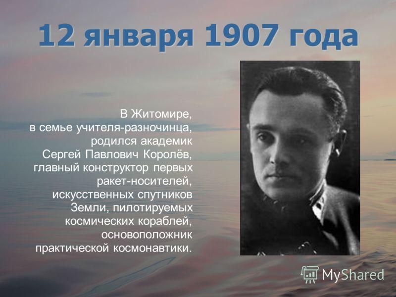 В Житомире, в семье учителя-разночинца, родился академик Сергей Павлович Королёв, главный конструктор первых ракет-носителей, искусственных спутников Земли, пилотируемых космических кораблей, основоположник практической космонавтики. 12 января 1907 г
