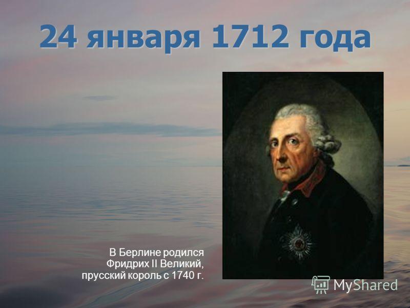 В Берлине родился Фридрих II Великий, прусский король с 1740 г. 24 января 1712 года
