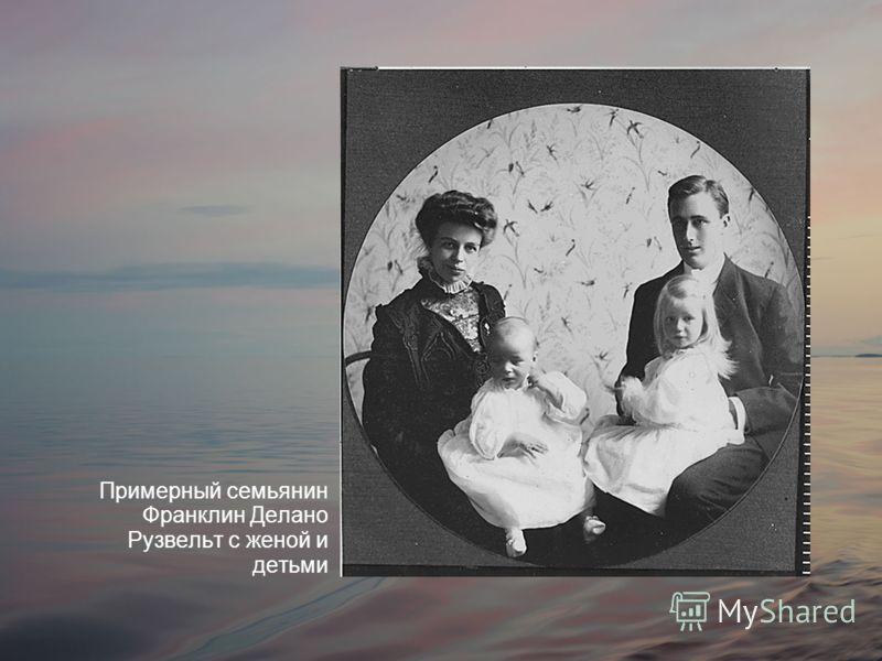 Примерный семьянин Франклин Делано Рузвельт с женой и детьми